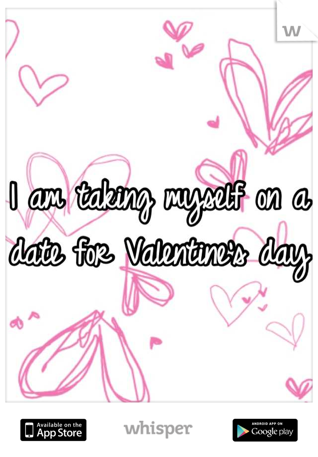 I am taking myself on a date for Valentine's day