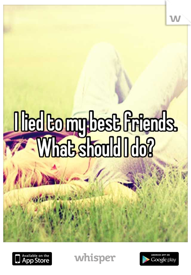 I lied to my best friends.  What should I do?