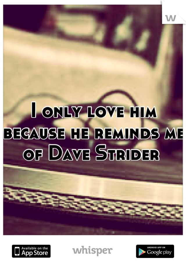 I only love him because he reminds me of Dave Strider