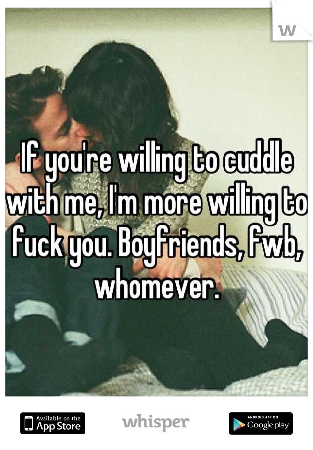 If you're willing to cuddle with me, I'm more willing to fuck you. Boyfriends, fwb, whomever.