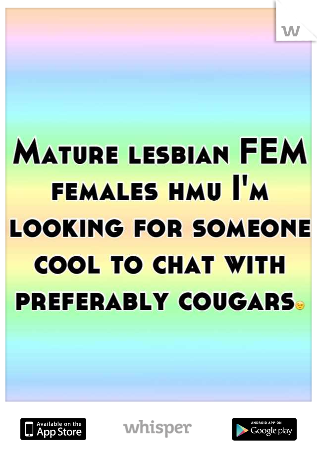 Mature lesbian FEM females hmu I'm looking for someone cool to chat with preferably cougars😉