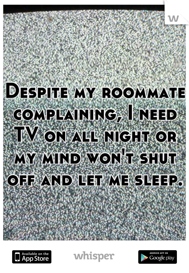 Despite my roommate complaining, I need TV on all night or my mind won't shut off and let me sleep.