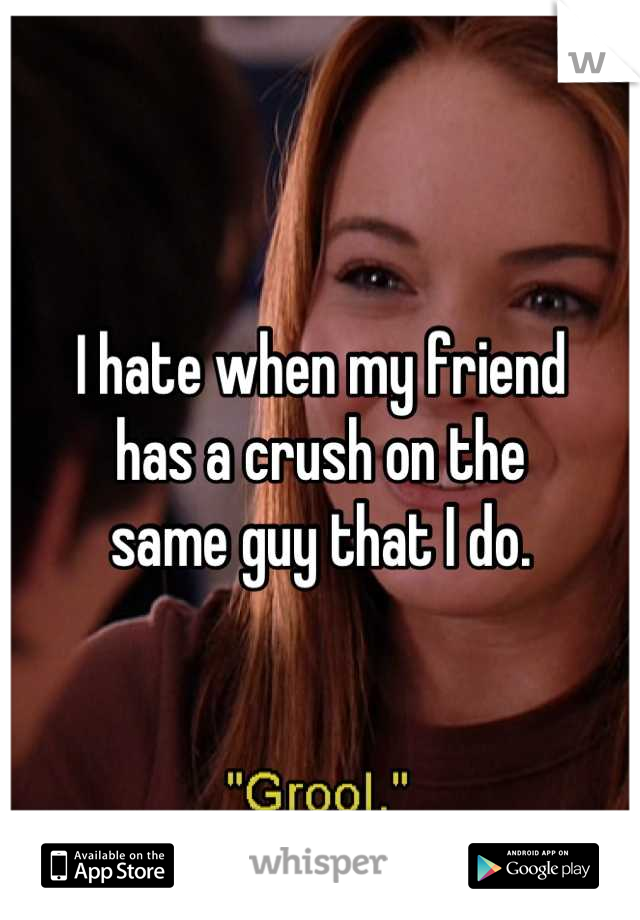 I hate when my friend has a crush on the same guy that I do.