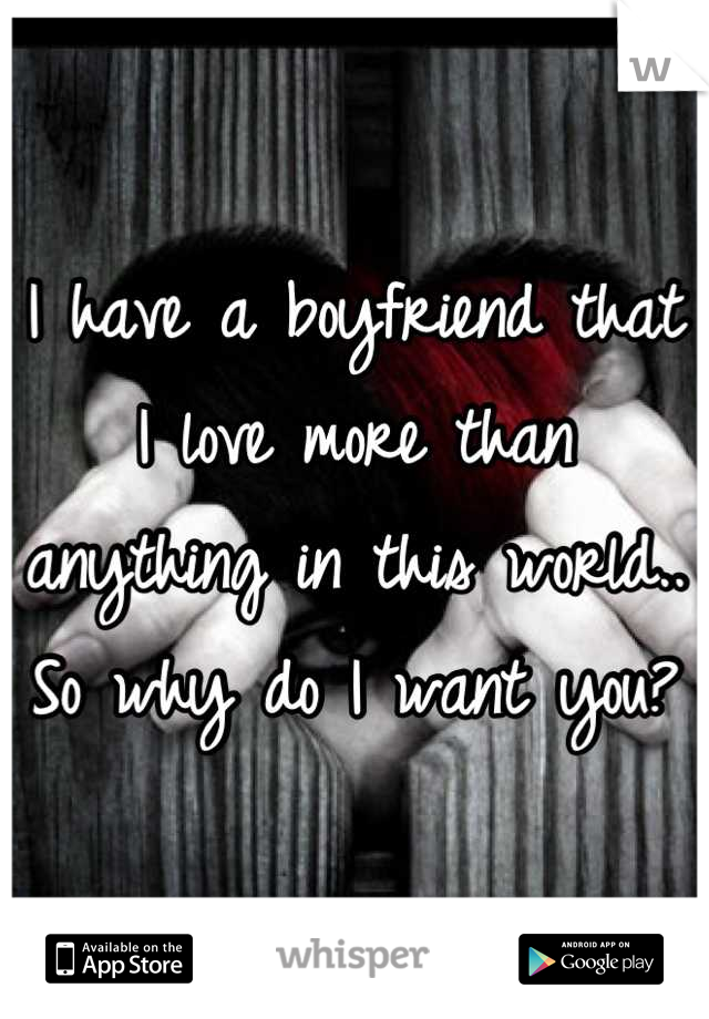 I have a boyfriend that I love more than anything in this world.. So why do I want you?
