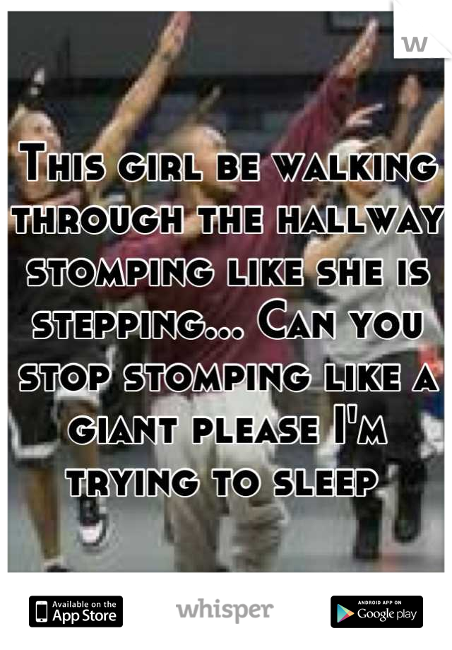 This girl be walking through the hallway stomping like she is stepping... Can you stop stomping like a giant please I'm trying to sleep