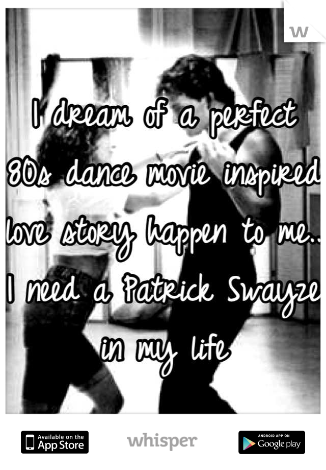 I dream of a perfect 80s dance movie inspired love story happen to me.. I need a Patrick Swayze in my life