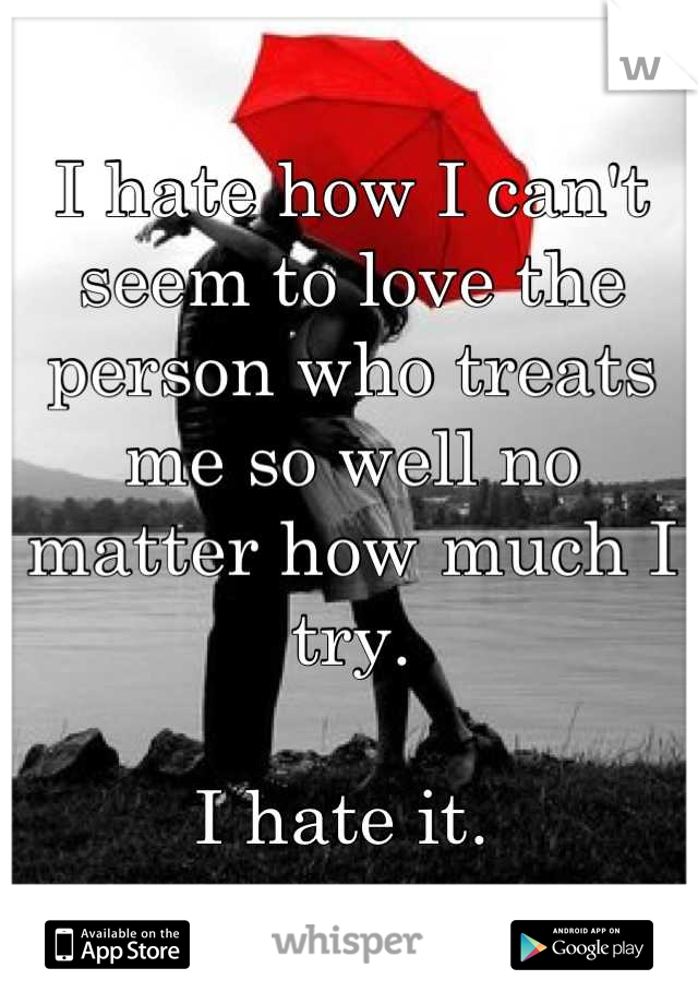 I hate how I can't seem to love the person who treats me so well no matter how much I try.  I hate it.