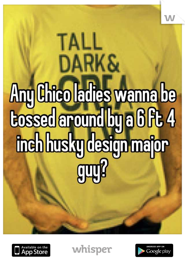 Any Chico ladies wanna be tossed around by a 6 ft 4 inch husky design major guy?