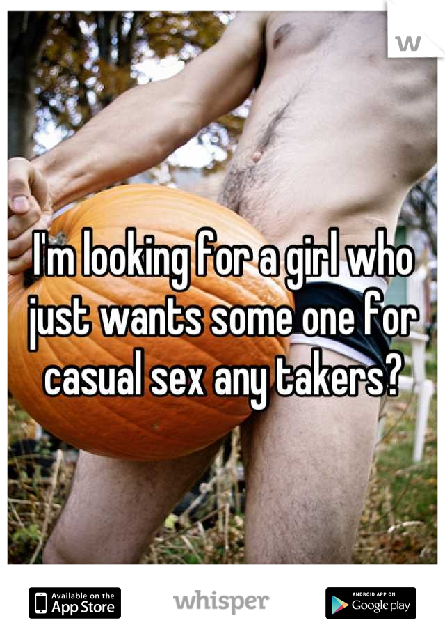 I'm looking for a girl who just wants some one for casual sex any takers?