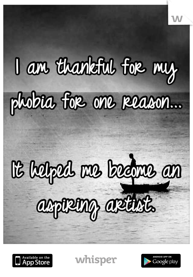 I am thankful for my phobia for one reason...  It helped me become an aspiring artist.