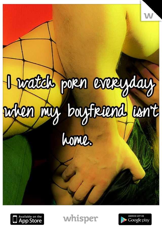 I watch porn everyday when my boyfriend isn't home.