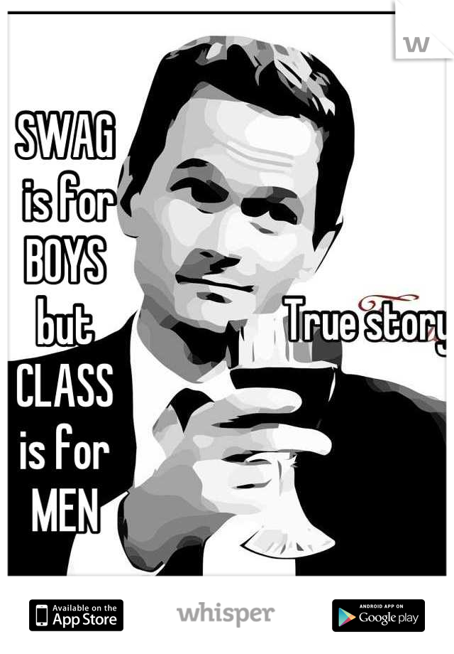 SWAG  is for  BOYS but CLASS  is for  MEN