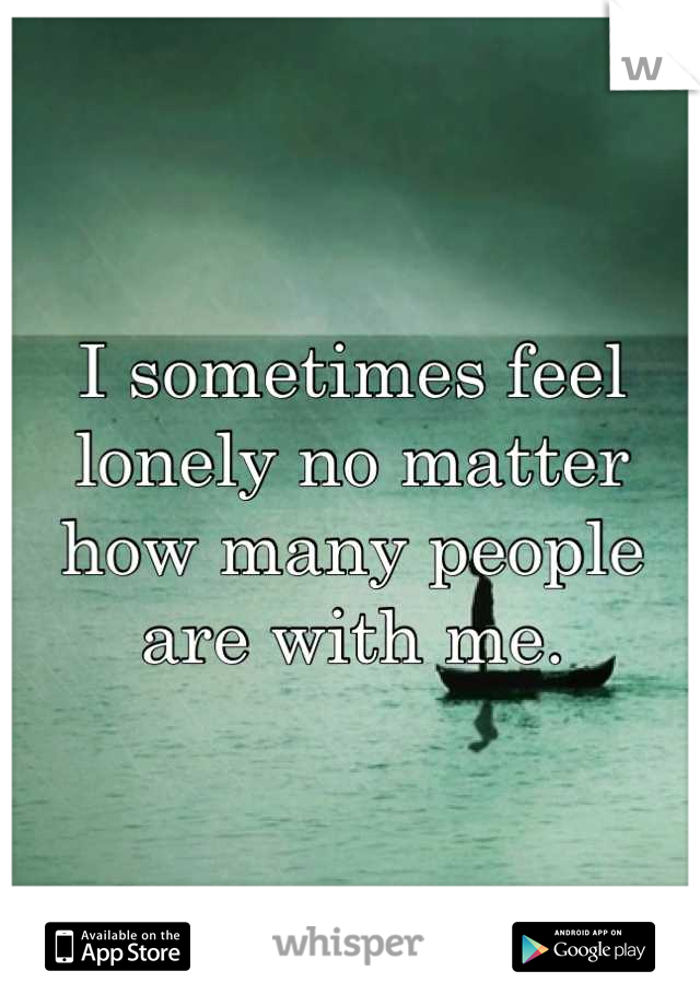 I sometimes feel lonely no matter how many people are with me.