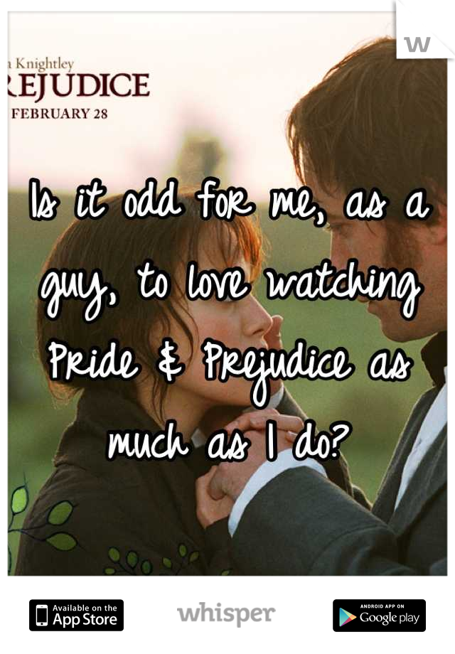 Is it odd for me, as a guy, to love watching Pride & Prejudice as much as I do?