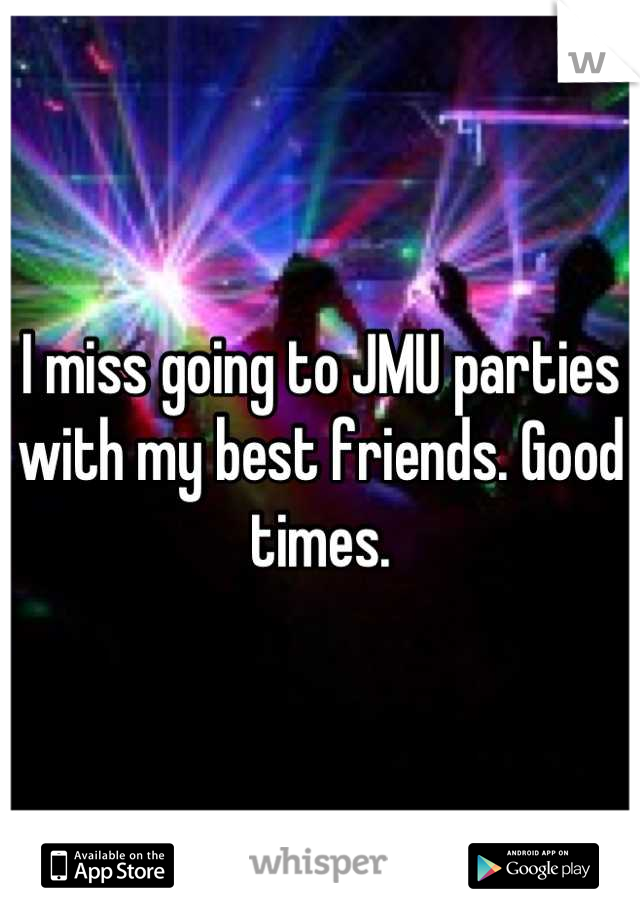 I miss going to JMU parties with my best friends. Good times.