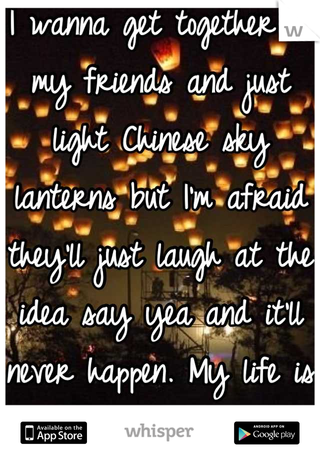 I wanna get together w my friends and just light Chinese sky lanterns but I'm afraid they'll just laugh at the idea say yea and it'll never happen. My life is not a tv show
