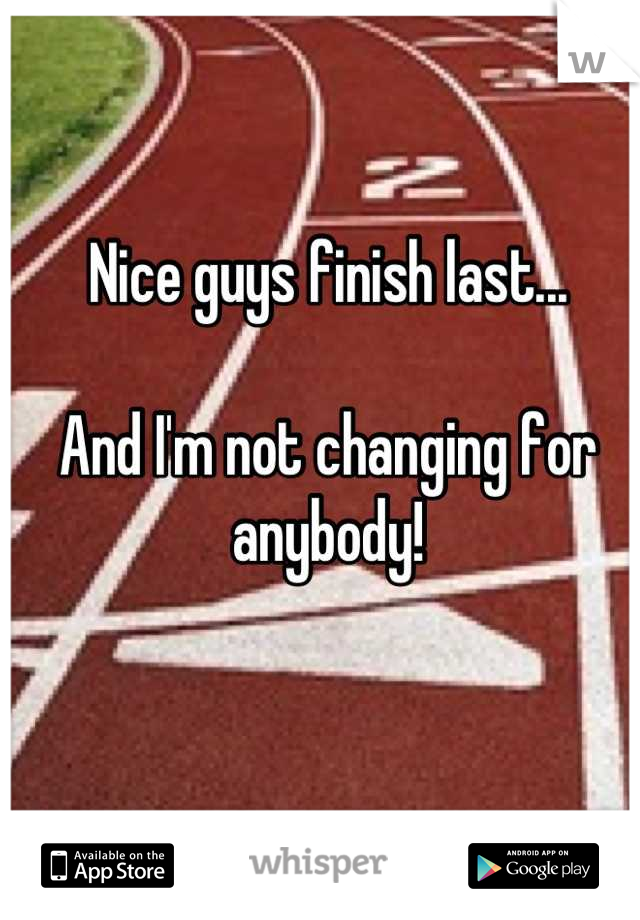 Nice guys finish last...  And I'm not changing for anybody!