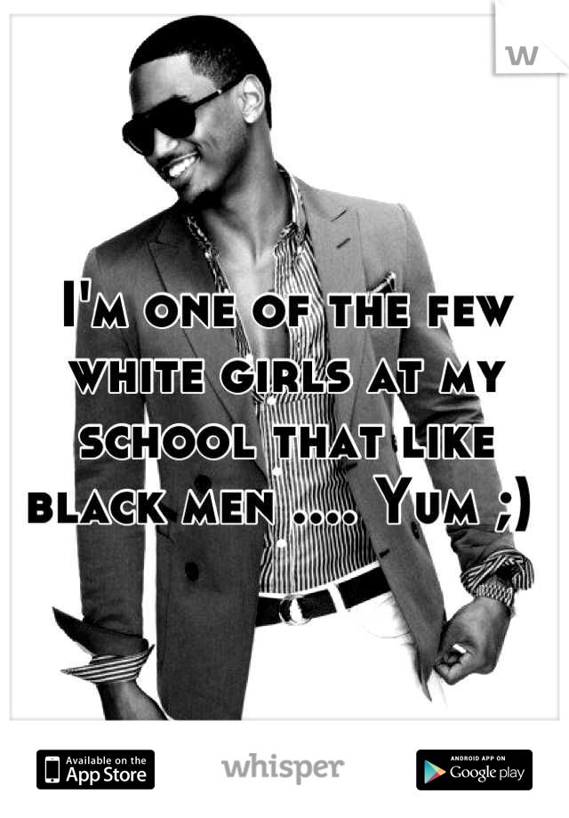 I'm one of the few white girls at my school that like black men .... Yum ;)