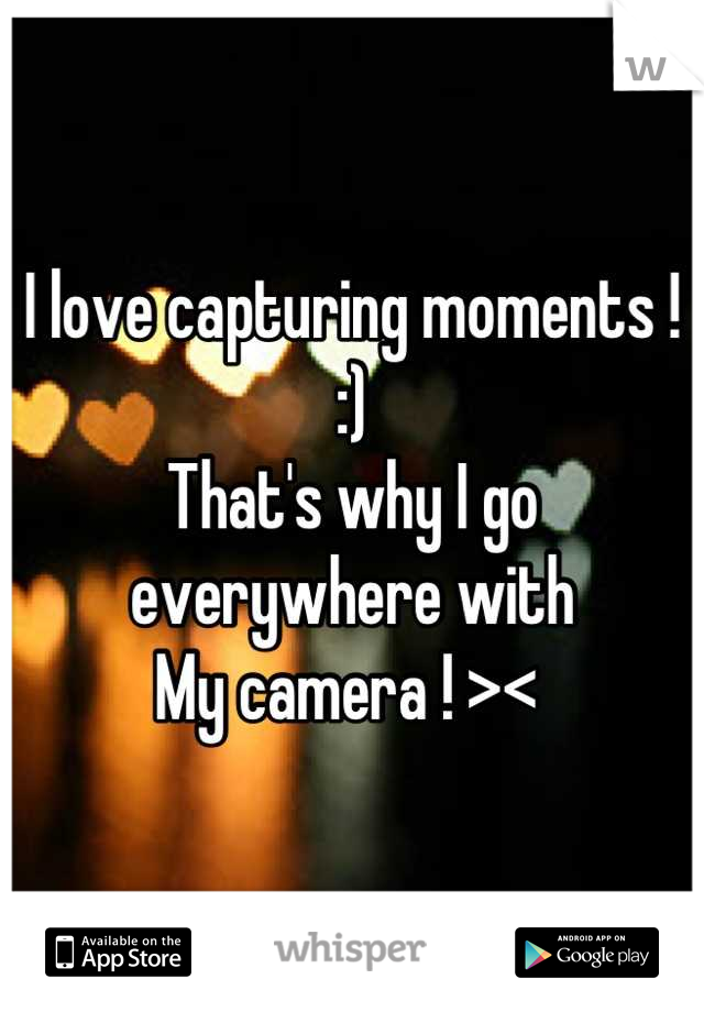 I love capturing moments ! :) That's why I go everywhere with  My camera ! ><