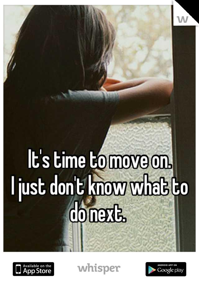 It's time to move on. I just don't know what to do next.