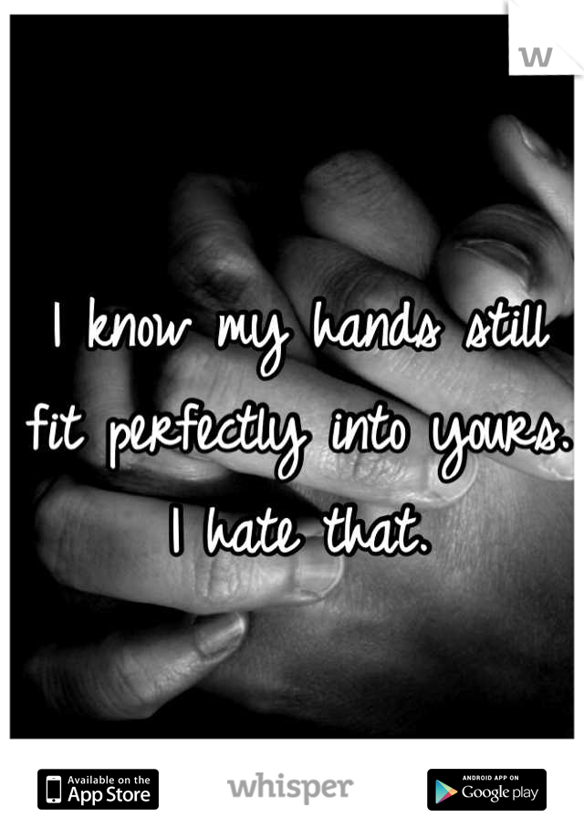 I know my hands still fit perfectly into yours. I hate that.