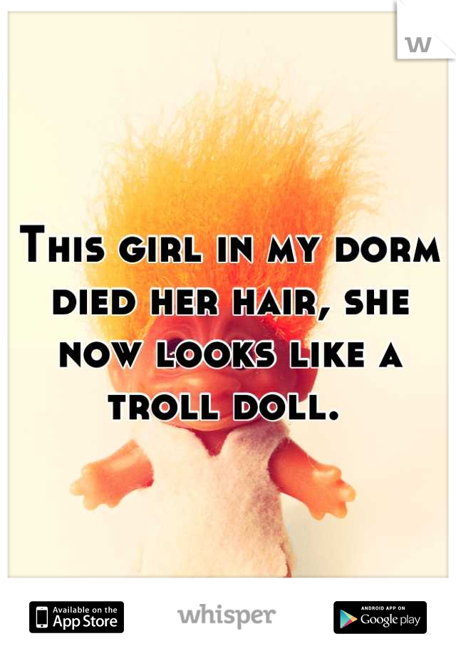 This girl in my dorm died her hair, she now looks like a troll doll.