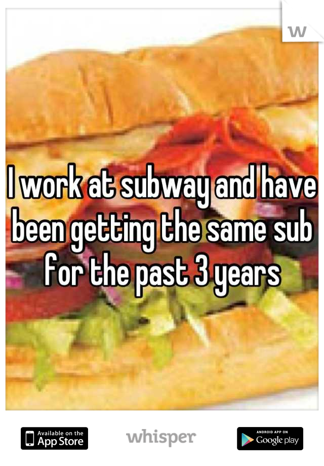 I work at subway and have been getting the same sub for the past 3 years