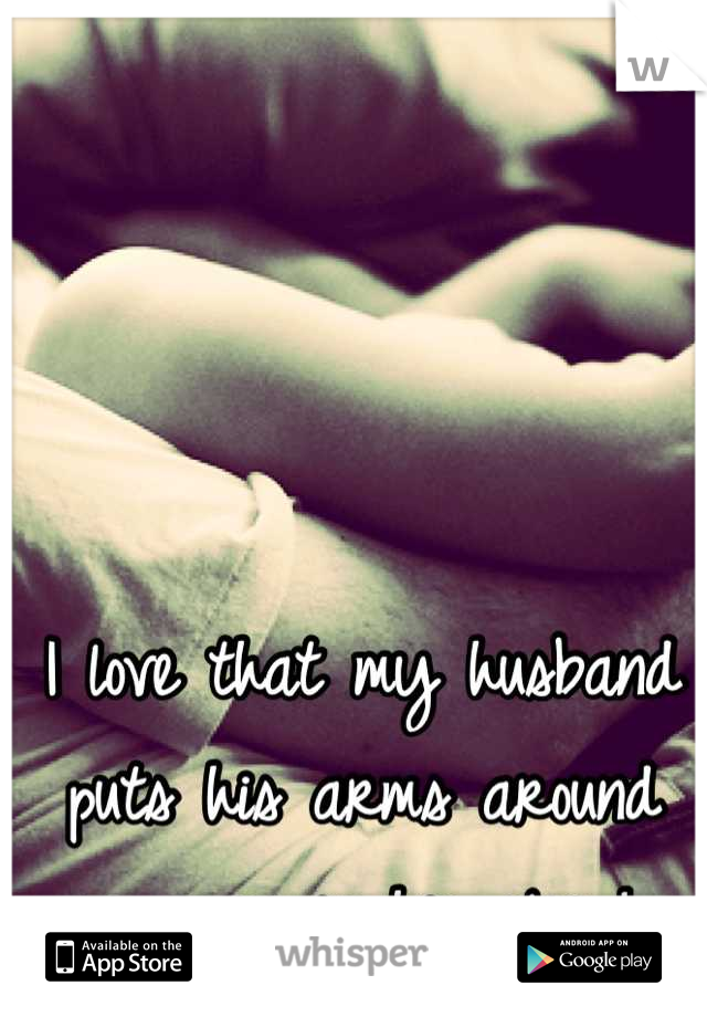 I love that my husband puts his arms around me; even in his sleep!
