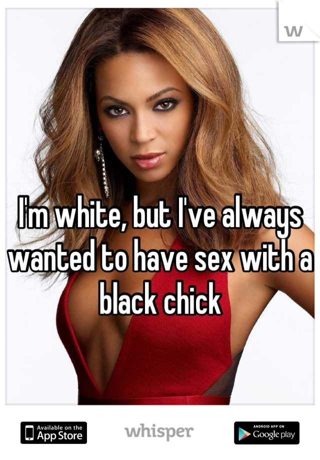 I'm white, but I've always wanted to have sex with a black chick