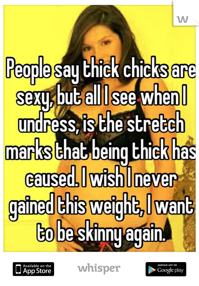 People say thick chicks are sexy, but all I see when I undress, is the stretch marks that being thick has caused. I wish I never gained this weight, I want to be skinny again.