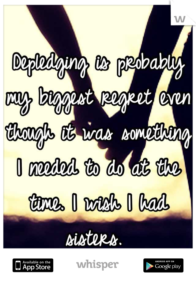 Depledging is probably my biggest regret even though it was something I needed to do at the time. I wish I had sisters.
