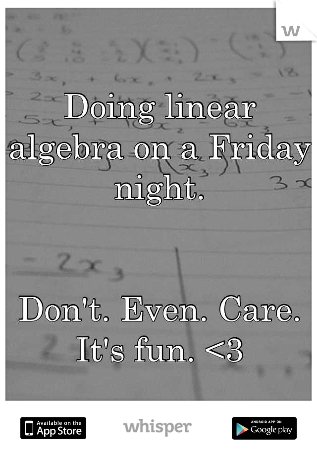 Doing linear algebra on a Friday night.    Don't. Even. Care. It's fun. <3