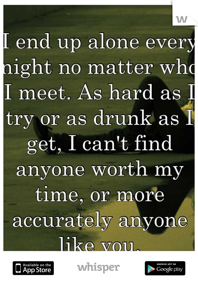 I end up alone every night no matter who I meet. As hard as I try or as drunk as I get, I can't find anyone worth my time, or more accurately anyone like you.