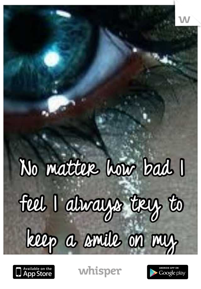 No matter how bad I feel I always try to keep a smile on my face!..