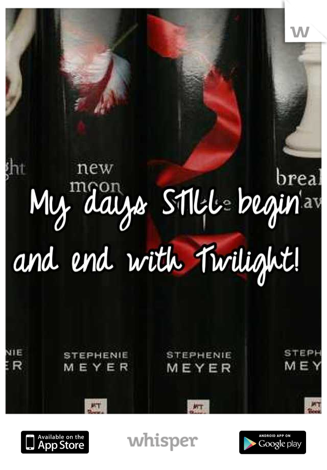 My days STILL begin and end with Twilight!