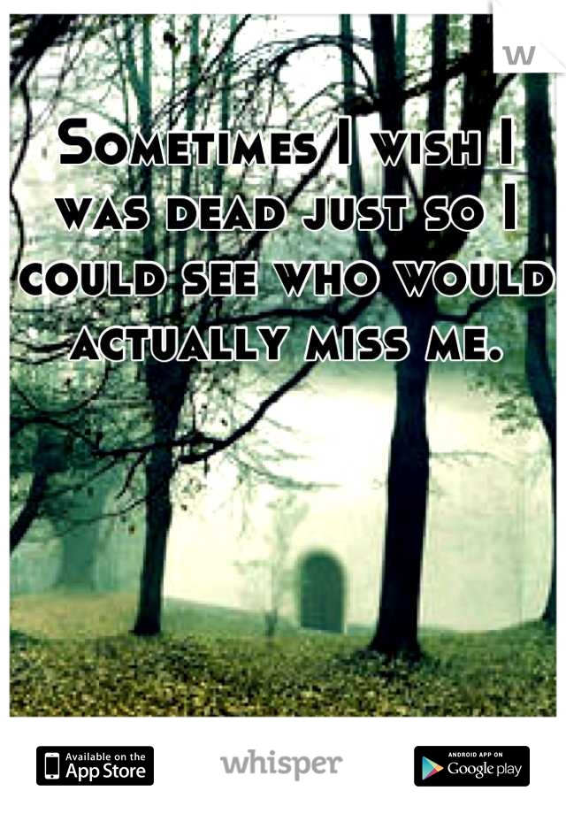 Sometimes I wish I was dead just so I could see who would actually miss me.