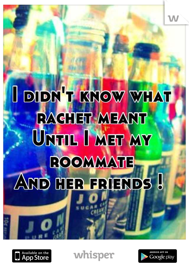 I didn't know what rachet meant  Until I met my roommate  And her friends !