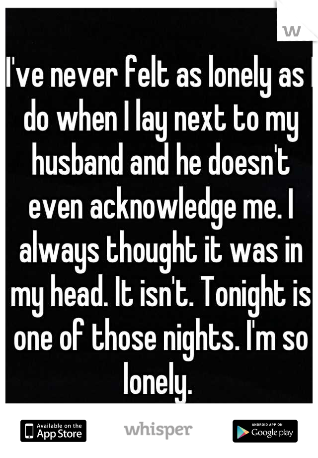 I've never felt as lonely as I do when I lay next to my husband and he doesn't even acknowledge me. I always thought it was in my head. It isn't. Tonight is one of those nights. I'm so lonely.