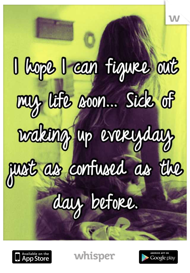 I hope I can figure out my life soon... Sick of waking up everyday just as confused as the day before.