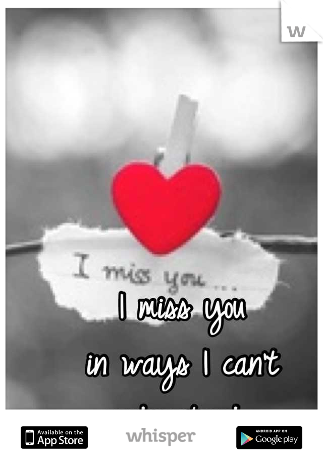 I miss you  in ways I can't  understand