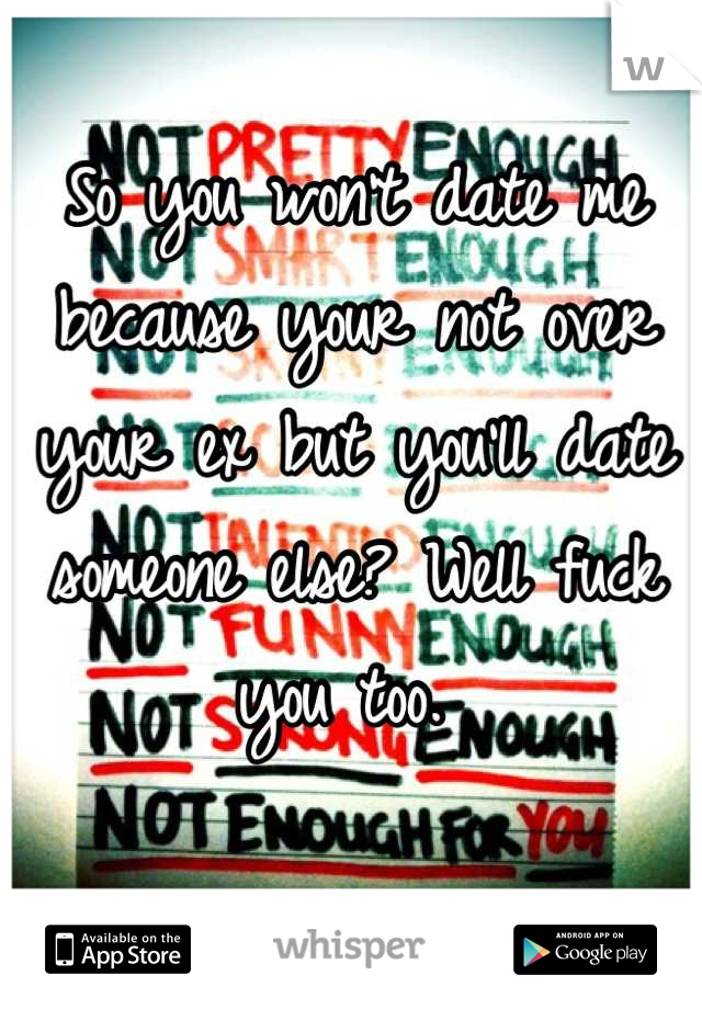 So you won't date me because your not over your ex but you'll date someone else? Well fuck you too.