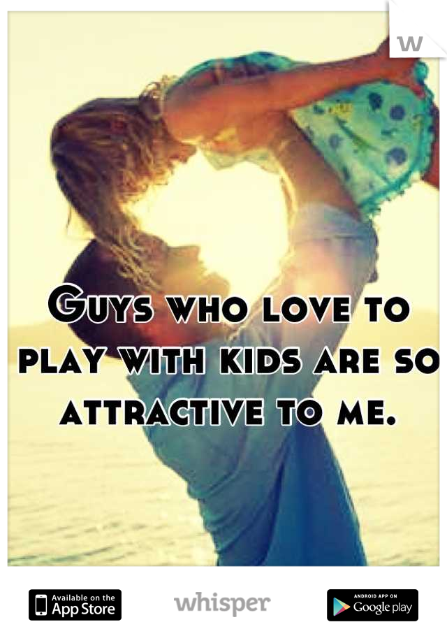 Guys who love to play with kids are so attractive to me.