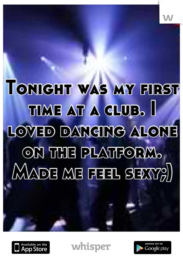 Tonight was my first time at a club. I loved dancing alone on the platform. Made me feel sexy;)