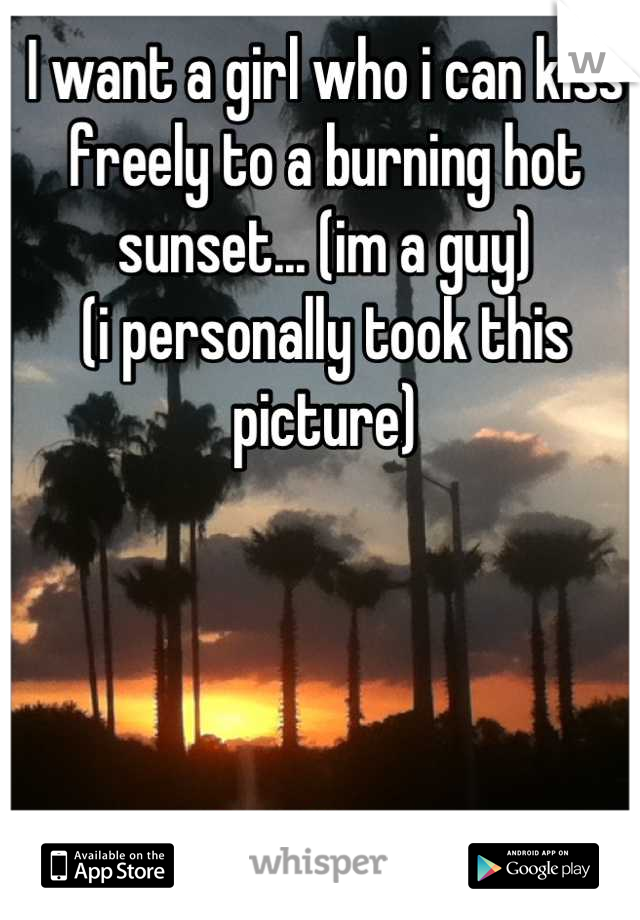 I want a girl who i can kiss freely to a burning hot sunset... (im a guy) (i personally took this picture)