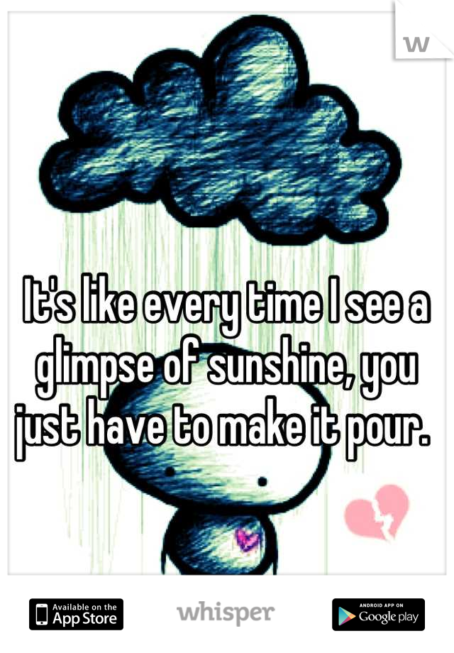 It's like every time I see a glimpse of sunshine, you just have to make it pour.