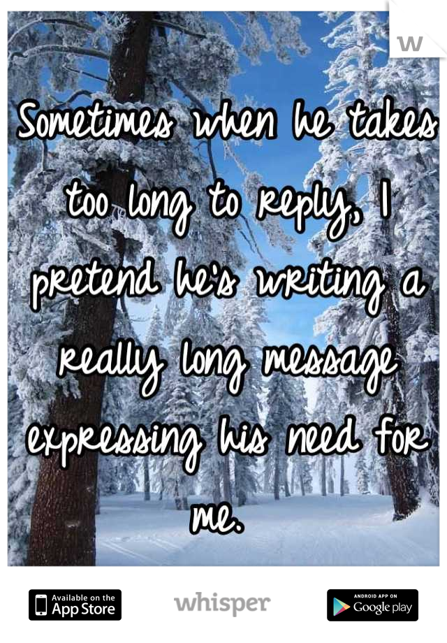 Sometimes when he takes too long to reply, I pretend he's writing a really long message expressing his need for me.