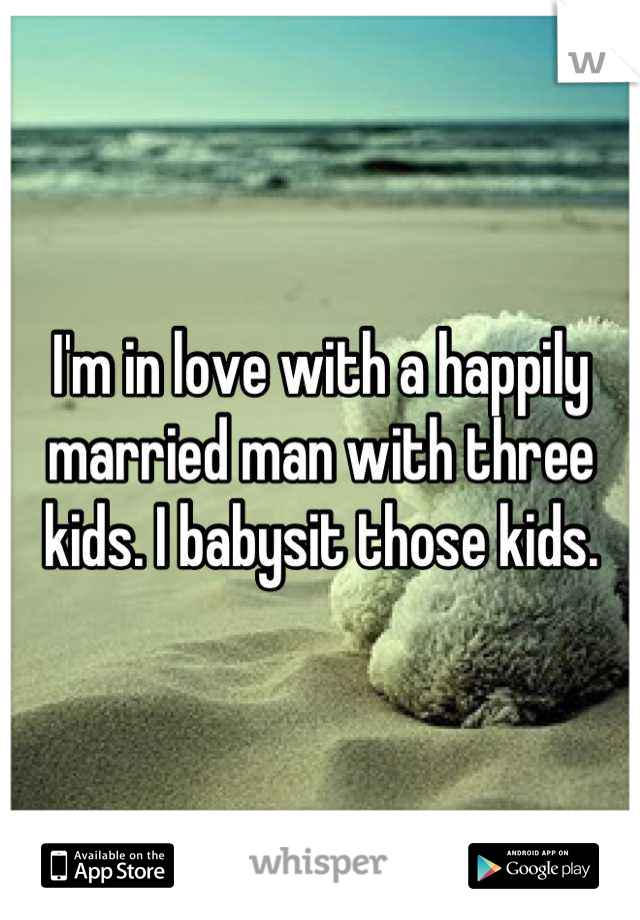 I'm in love with a happily married man with three kids. I babysit those kids.