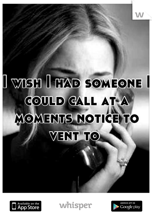 I wish I had someone I could call at a moments notice to vent to
