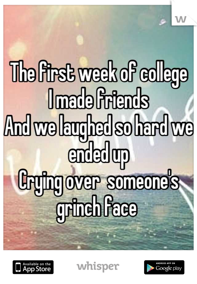 The first week of college I made friends  And we laughed so hard we ended up  Crying over  someone's grinch face
