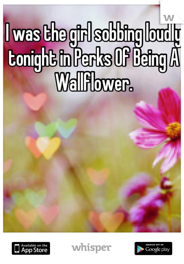 I was the girl sobbing loudly tonight in Perks Of Being A Wallflower.